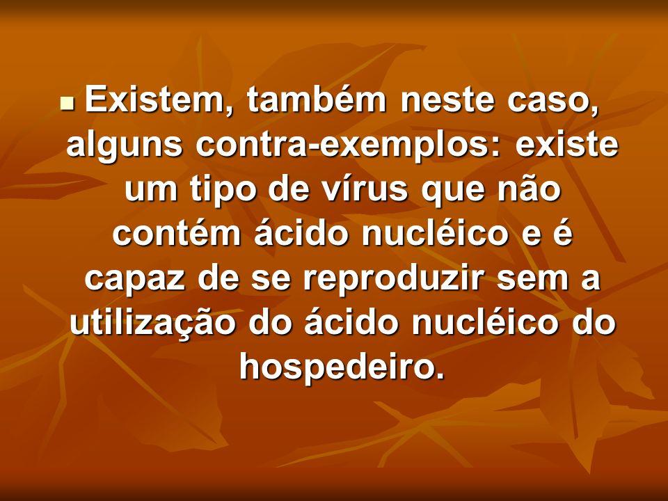 Existem, também neste caso, alguns contra-exemplos: existe um tipo de vírus que não contém ácido nucléico e é capaz de se reproduzir sem a utilização