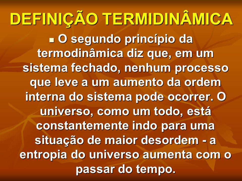 DEFINIÇÃO TERMIDINÂMICA O segundo princípio da termodinâmica diz que, em um sistema fechado, nenhum processo que leve a um aumento da ordem interna do