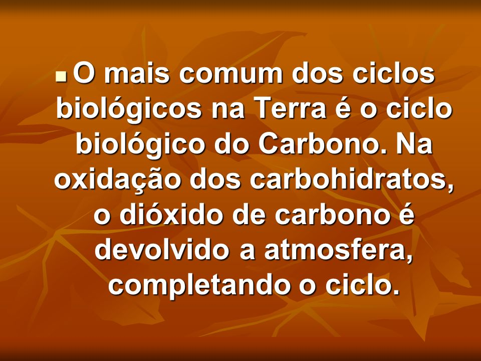 O mais comum dos ciclos biológicos na Terra é o ciclo biológico do Carbono. Na oxidação dos carbohidratos, o dióxido de carbono é devolvido a atmosfer