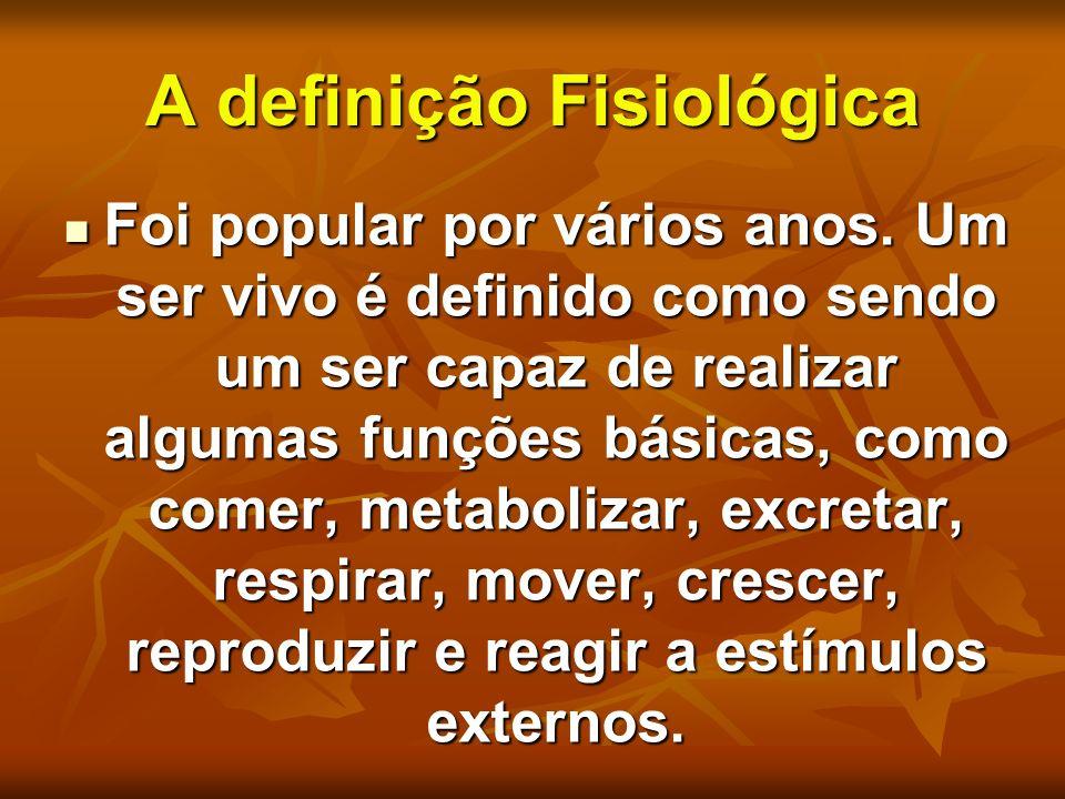 A definição Fisiológica Foi popular por vários anos. Um ser vivo é definido como sendo um ser capaz de realizar algumas funções básicas, como comer, m