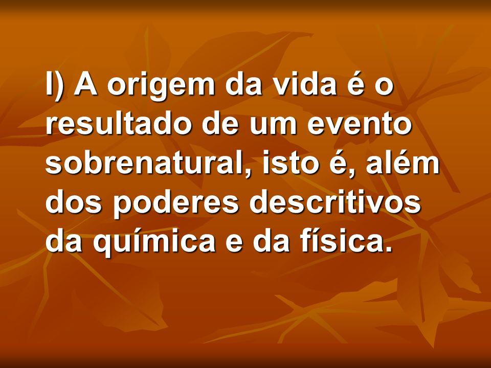 I) A origem da vida é o resultado de um evento sobrenatural, isto é, além dos poderes descritivos da química e da física. I) A origem da vida é o resu