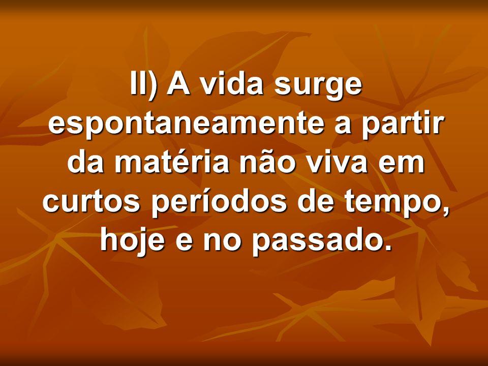 II) A vida surge espontaneamente a partir da matéria não viva em curtos períodos de tempo, hoje e no passado. II) A vida surge espontaneamente a parti