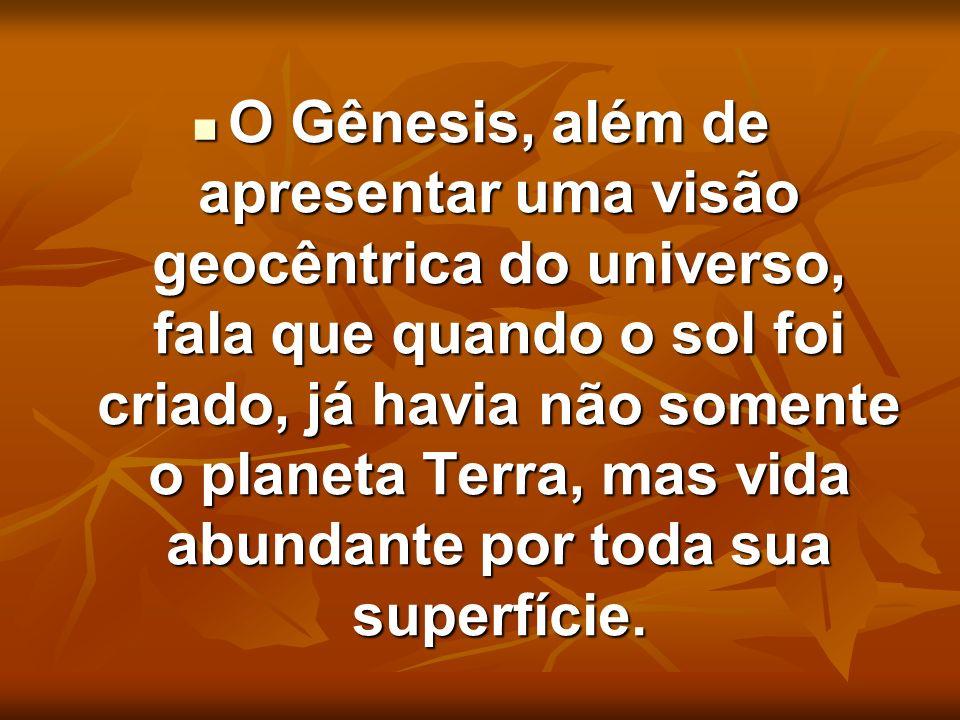 O Gênesis, além de apresentar uma visão geocêntrica do universo, fala que quando o sol foi criado, já havia não somente o planeta Terra, mas vida abun