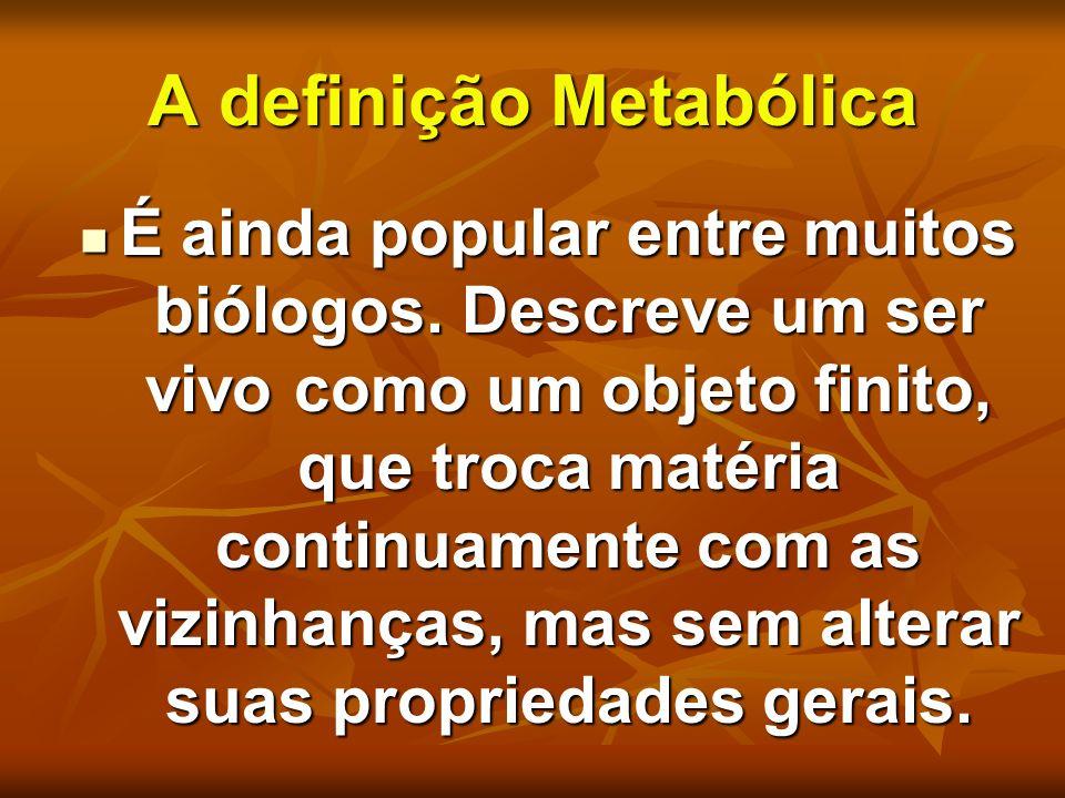 A definição Metabólica É ainda popular entre muitos biólogos. Descreve um ser vivo como um objeto finito, que troca matéria continuamente com as vizin