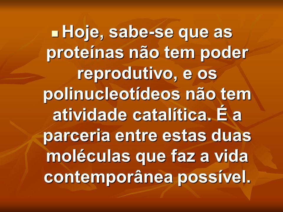 Hoje, sabe-se que as proteínas não tem poder reprodutivo, e os polinucleotídeos não tem atividade catalítica. É a parceria entre estas duas moléculas