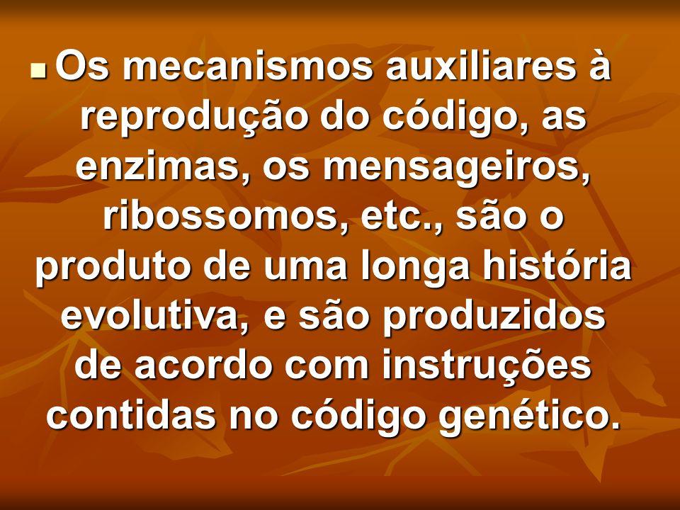 Os mecanismos auxiliares à reprodução do código, as enzimas, os mensageiros, ribossomos, etc., são o produto de uma longa história evolutiva, e são pr