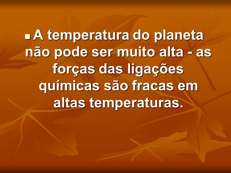 A temperatura do planeta não pode ser muito alta - as forças das ligações químicas são fracas em altas temperaturas. A temperatura do planeta não pode