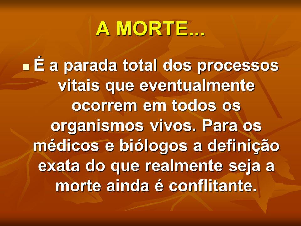 A MORTE... É a parada total dos processos vitais que eventualmente ocorrem em todos os organismos vivos. Para os médicos e biólogos a definição exata