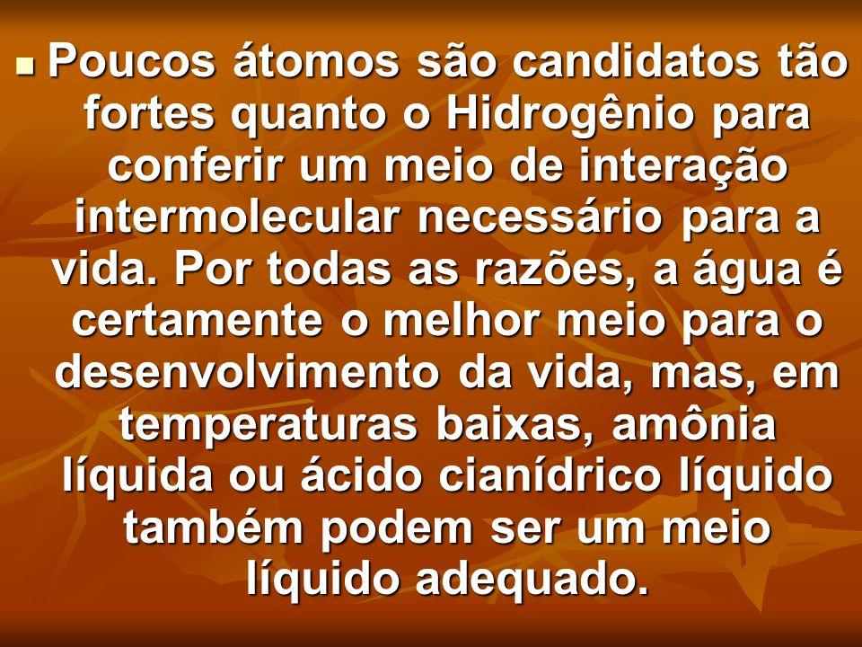 Poucos átomos são candidatos tão fortes quanto o Hidrogênio para conferir um meio de interação intermolecular necessário para a vida. Por todas as raz
