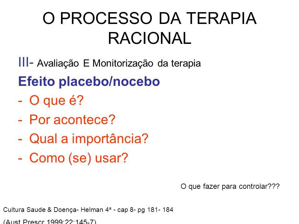 O PROCESSO DA TERAPIA RACIONAL III- Avaliação E Monitorização da terapia Efeito placebo/nocebo -O que é? -Por acontece? -Qual a importância? -Como (se