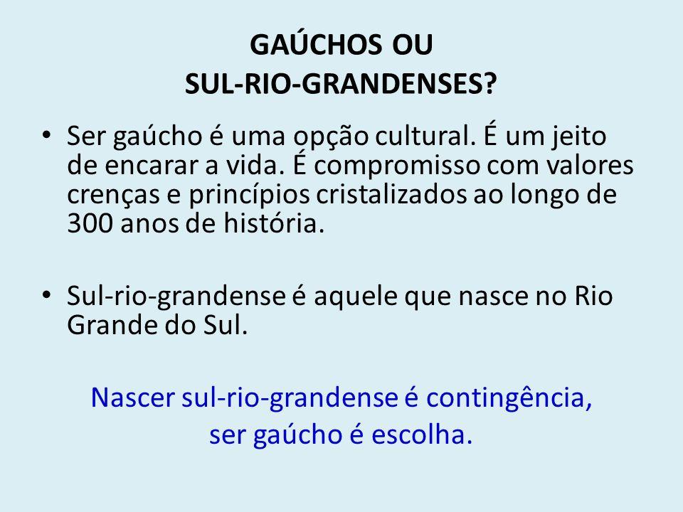 GAÚCHOS OU SUL-RIO-GRANDENSES? Ser gaúcho é uma opção cultural. É um jeito de encarar a vida. É compromisso com valores crenças e princípios cristaliz