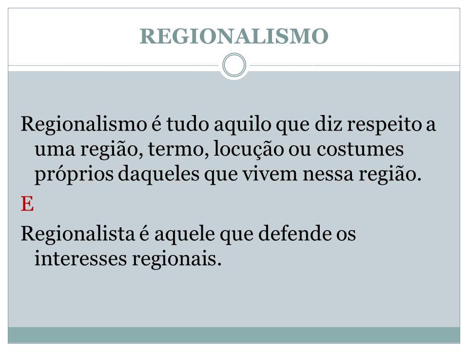 REGIONALISMO Regionalismo é tudo aquilo que diz respeito a uma região, termo, locução ou costumes próprios daqueles que vivem nessa região. E Regional