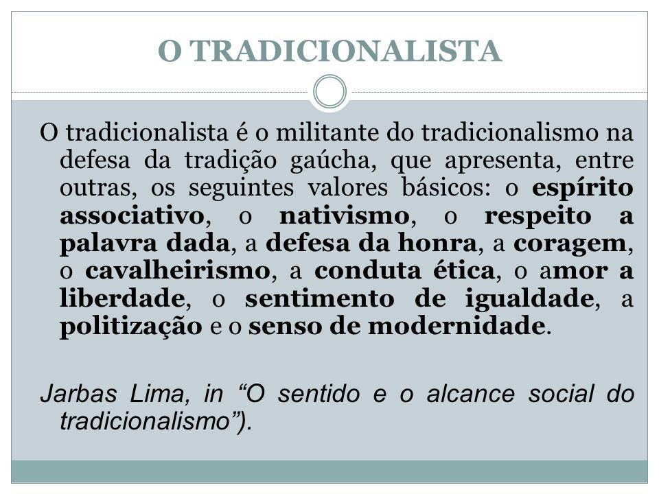 O TRADICIONALISTA O tradicionalista é o militante do tradicionalismo na defesa da tradição gaúcha, que apresenta, entre outras, os seguintes valores b