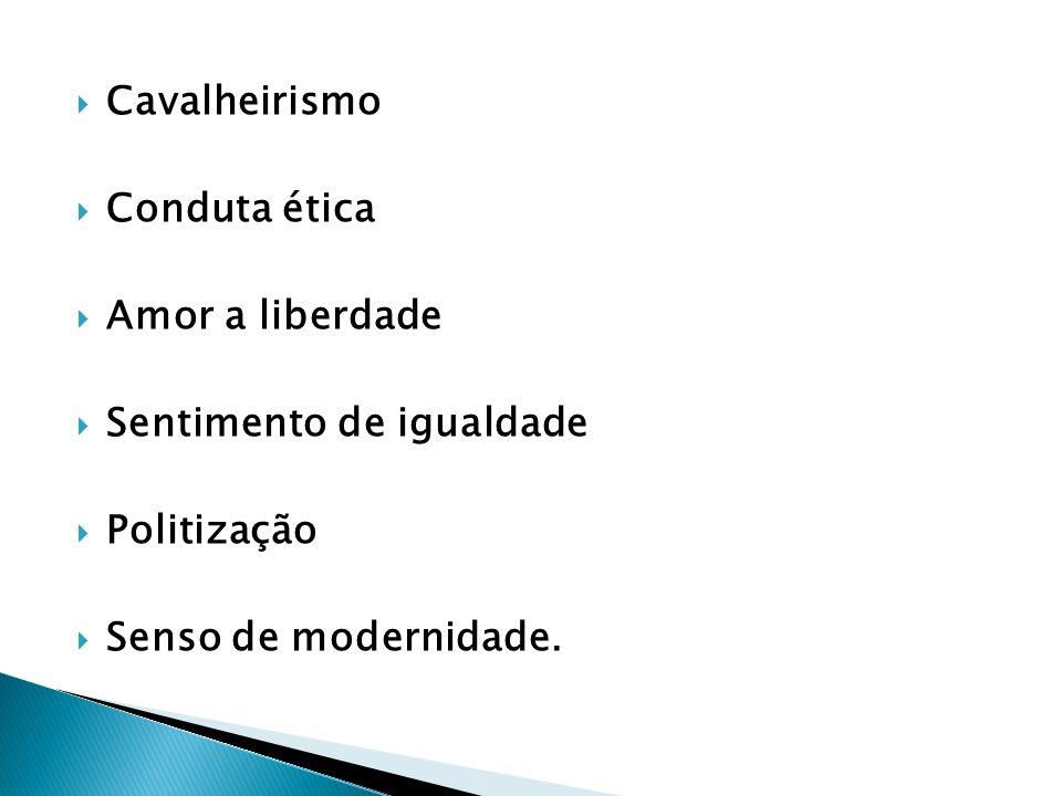 Cavalheirismo Conduta ética Amor a liberdade Sentimento de igualdade Politização Senso de modernidade.