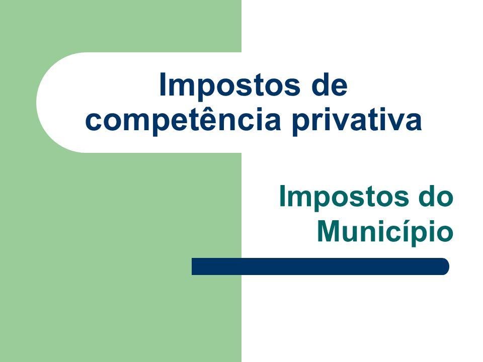 Impostos de competência privativa Impostos do Município