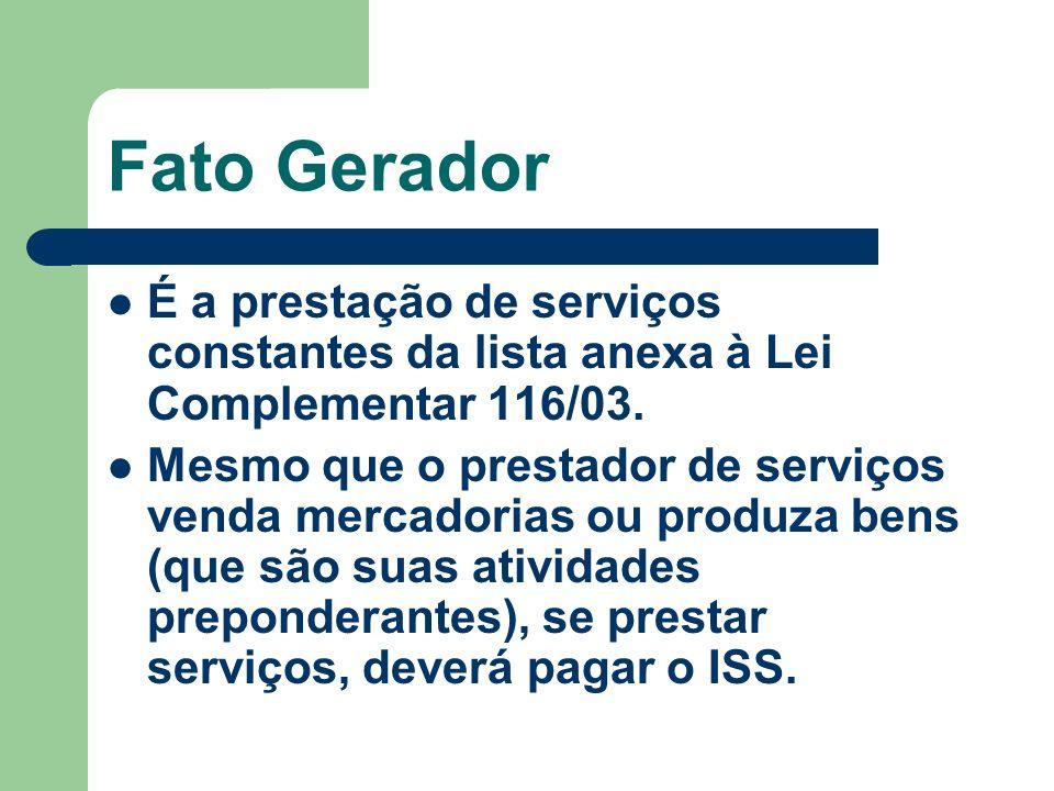 Fato Gerador É a prestação de serviços constantes da lista anexa à Lei Complementar 116/03. Mesmo que o prestador de serviços venda mercadorias ou pro