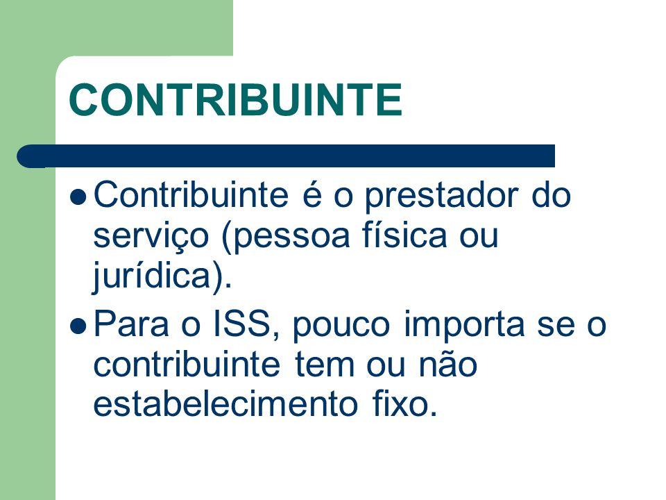 CONTRIBUINTE Contribuinte é o prestador do serviço (pessoa física ou jurídica). Para o ISS, pouco importa se o contribuinte tem ou não estabelecimento