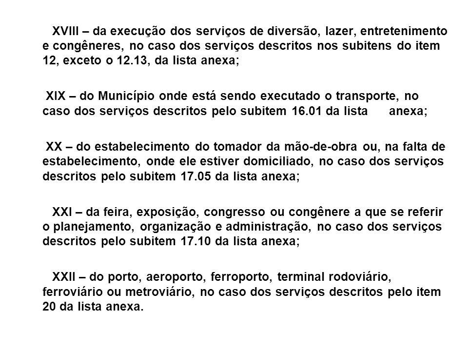 XVIII – da execução dos serviços de diversão, lazer, entretenimento e congêneres, no caso dos serviços descritos nos subitens do item 12, exceto o 12.
