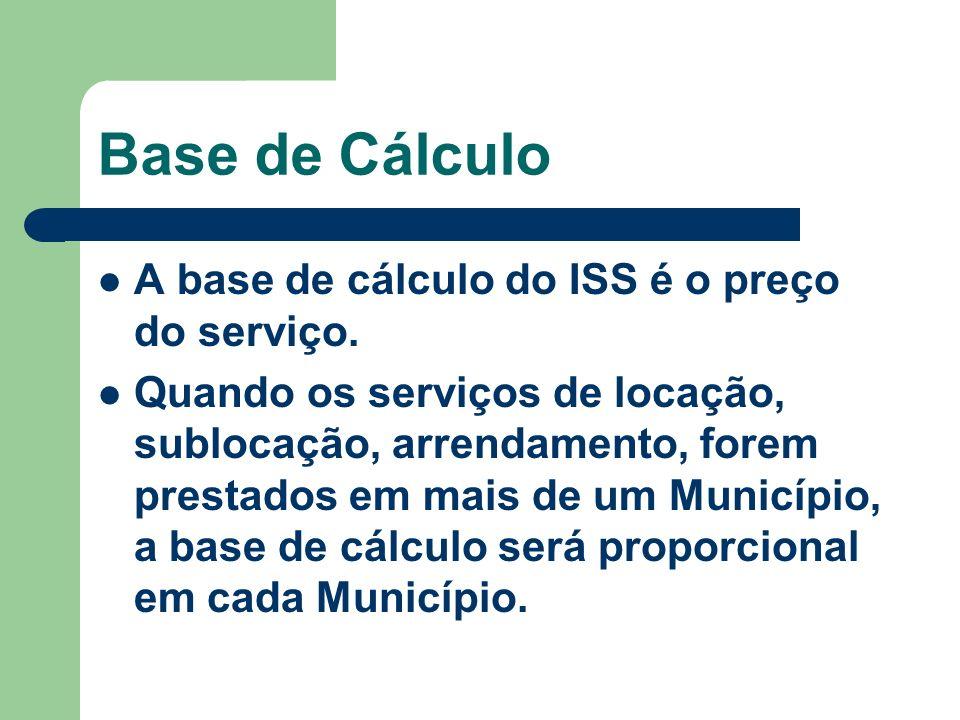 Base de Cálculo A base de cálculo do ISS é o preço do serviço. Quando os serviços de locação, sublocação, arrendamento, forem prestados em mais de um