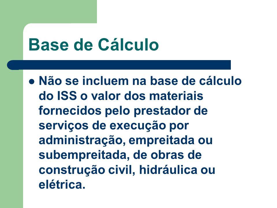 Base de Cálculo Não se incluem na base de cálculo do ISS o valor dos materiais fornecidos pelo prestador de serviços de execução por administração, em