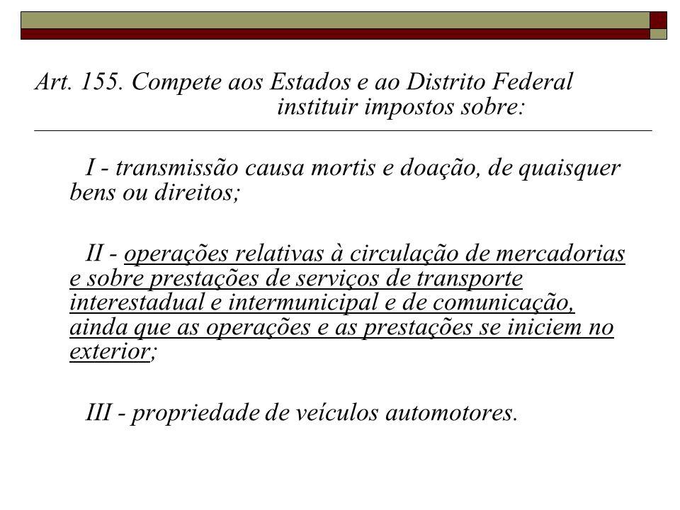 Art. 155. Compete aos Estados e ao Distrito Federal instituir impostos sobre: I - transmissão causa mortis e doação, de quaisquer bens ou direitos; II