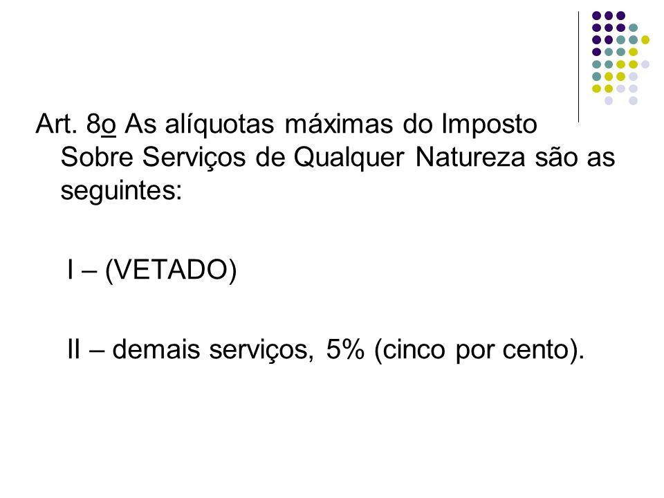 Art. 8o As alíquotas máximas do Imposto Sobre Serviços de Qualquer Natureza são as seguintes: I – (VETADO) II – demais serviços, 5% (cinco por cento).