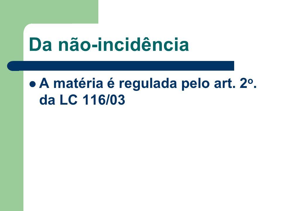 Da não-incidência A matéria é regulada pelo art. 2 o. da LC 116/03