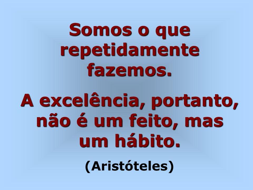 Somos o que repetidamente fazemos. A excelência, portanto, não é um feito, mas um hábito. (Aristóteles)