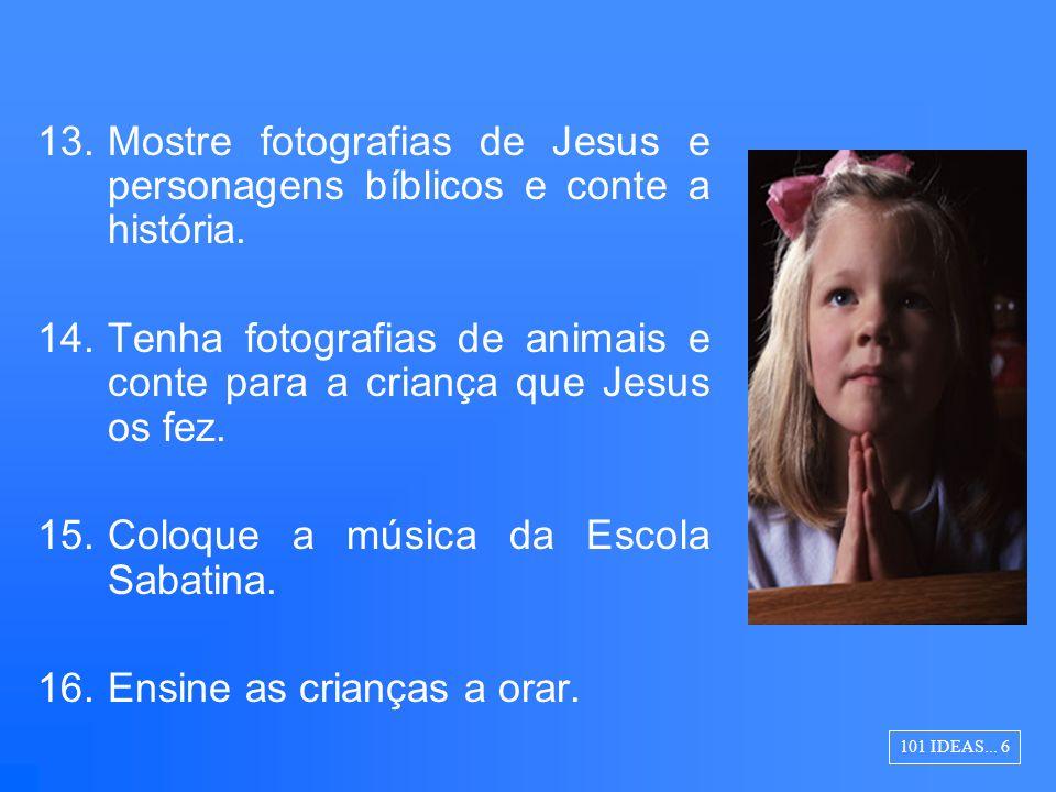 13.Mostre fotografias de Jesus e personagens bíblicos e conte a história. 14.Tenha fotografias de animais e conte para a criança que Jesus os fez. 15.