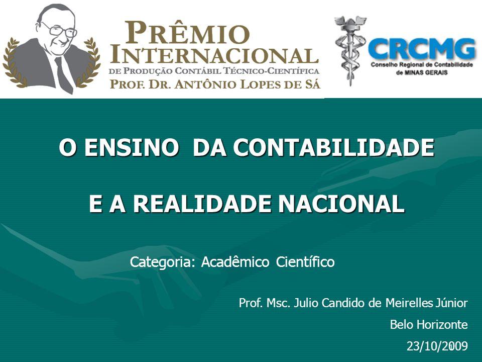 1 Prof. Msc. Julio Candido de Meirelles Júnior Belo Horizonte 23/10/2009 O ENSINO DA CONTABILIDADE E A REALIDADE NACIONAL Categoria: Acadêmico Científ