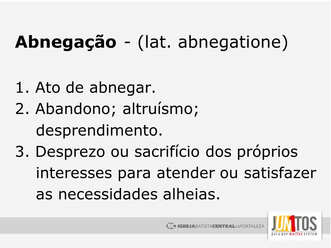 Abnegação - (lat. abnegatione) 1. Ato de abnegar. 2. Abandono; altruísmo; desprendimento. 3. Desprezo ou sacrifício dos próprios interesses para atend