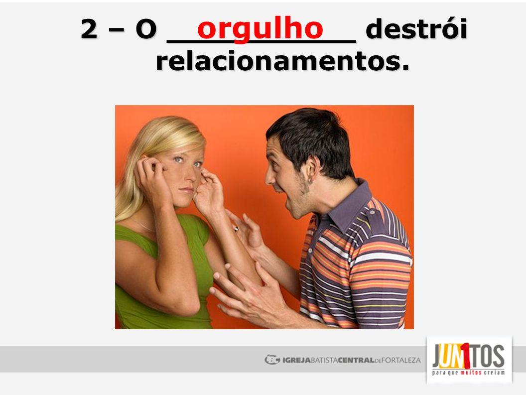 2 – O __________ destrói relacionamentos. orgulho