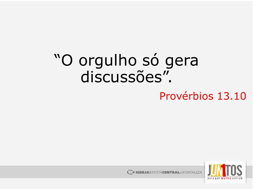 O orgulho só gera discussões. Provérbios 13.10