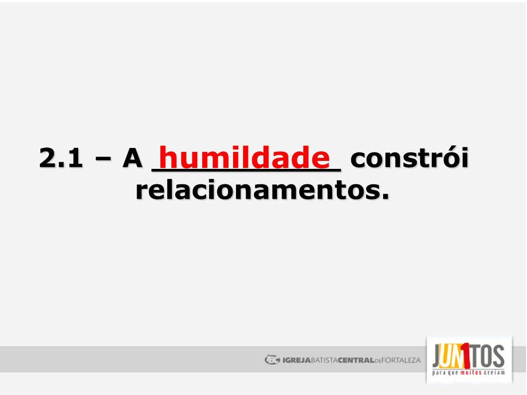 2.1 – A __________ constrói relacionamentos. humildade