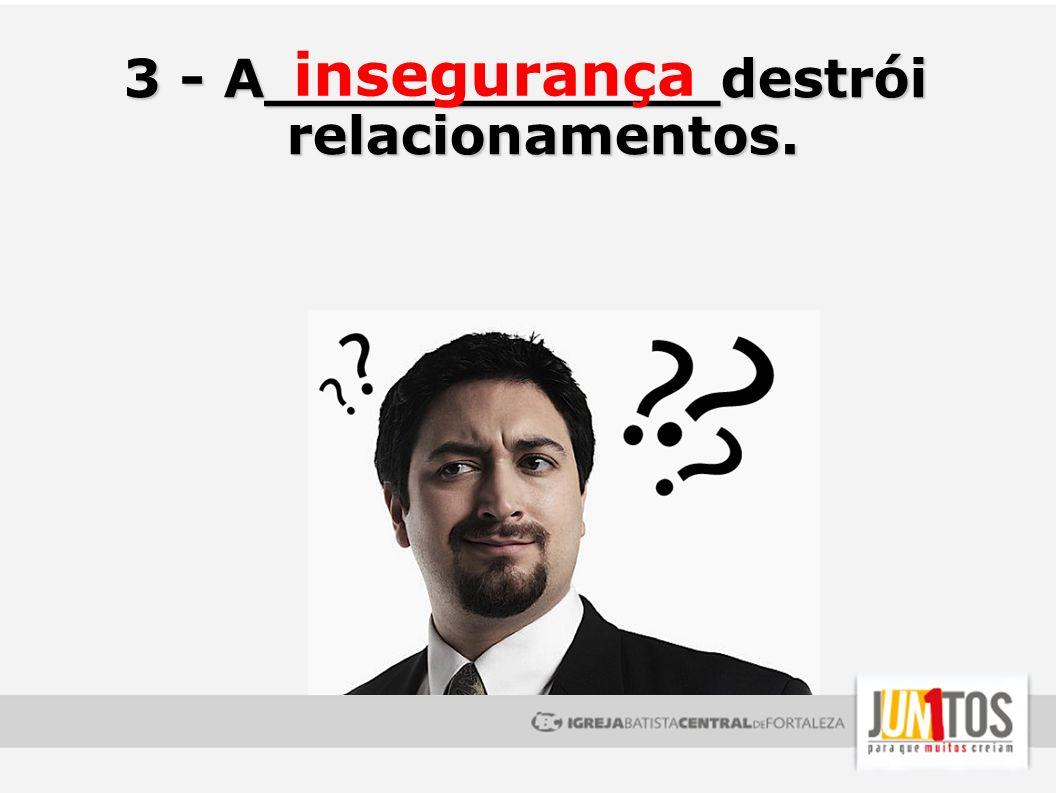 3 - A____________destrói relacionamentos. insegurança