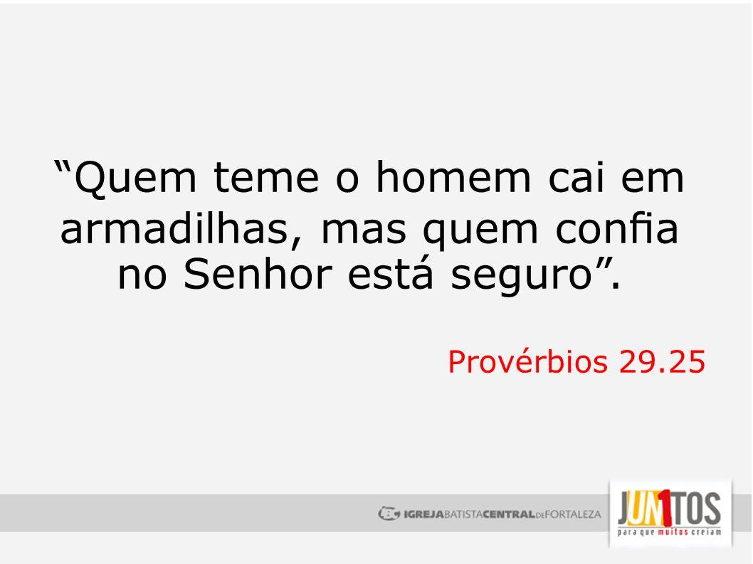 Quem teme o homem cai em armadilhas, mas quem cona no Senhor está seguro. Provérbios 29.25