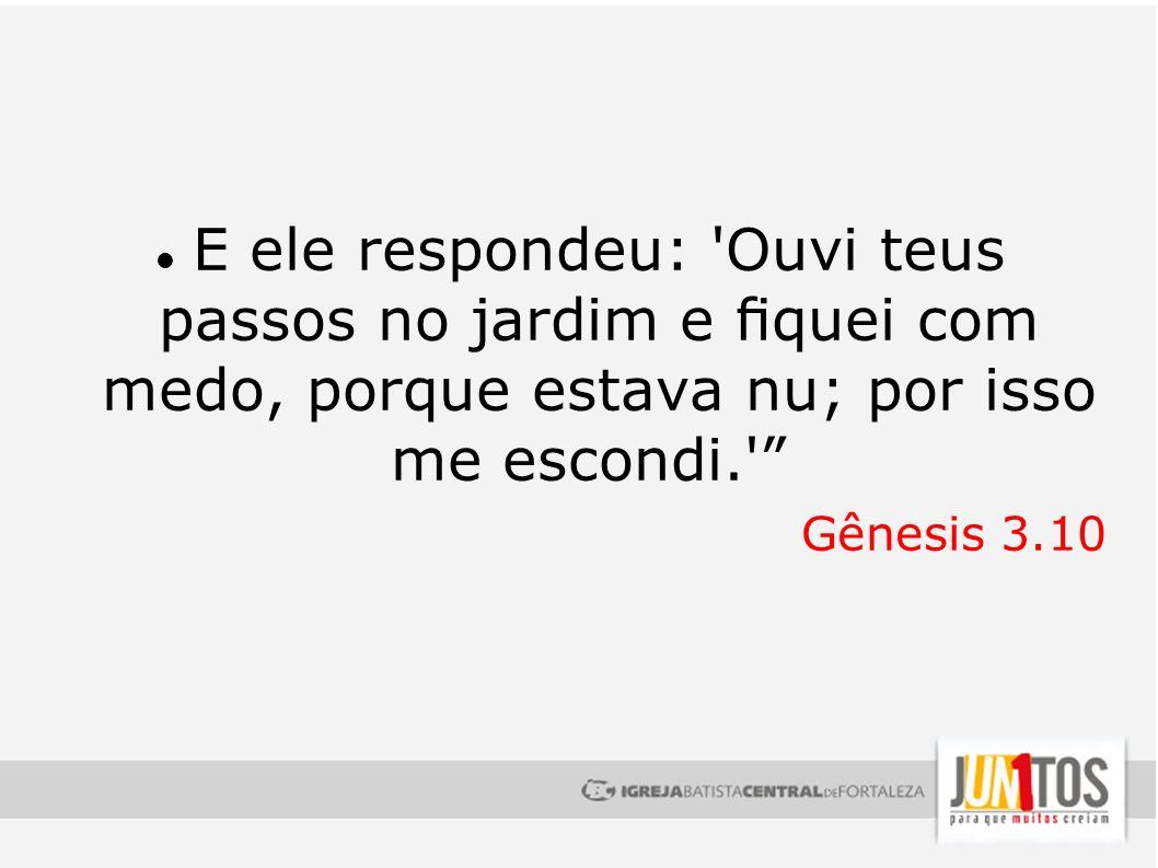 E ele respondeu: 'Ouvi teus passos no jardim e quei com medo, porque estava nu; por isso me escondi.' Gênesis 3.10