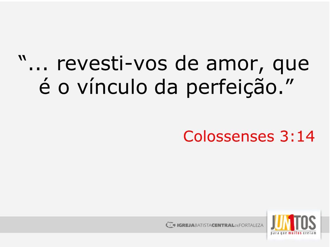 ... revesti-vos de amor, que é o vínculo da perfeição. Colossenses 3:14