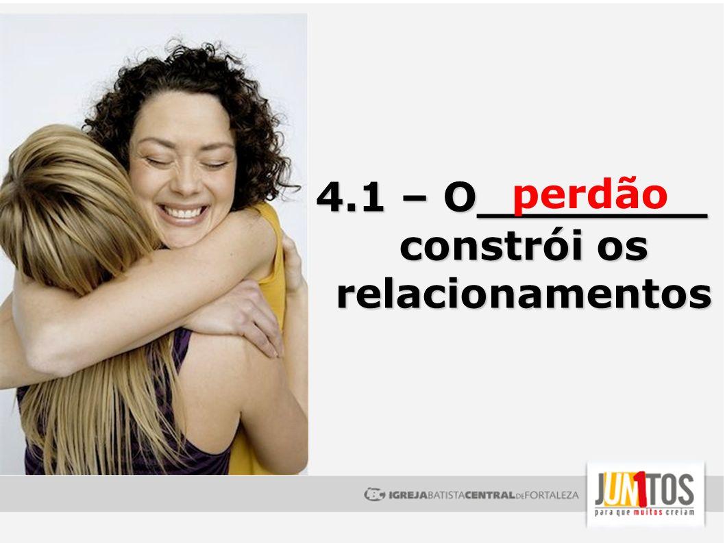 4.1 – O________ constrói os relacionamentos perdão