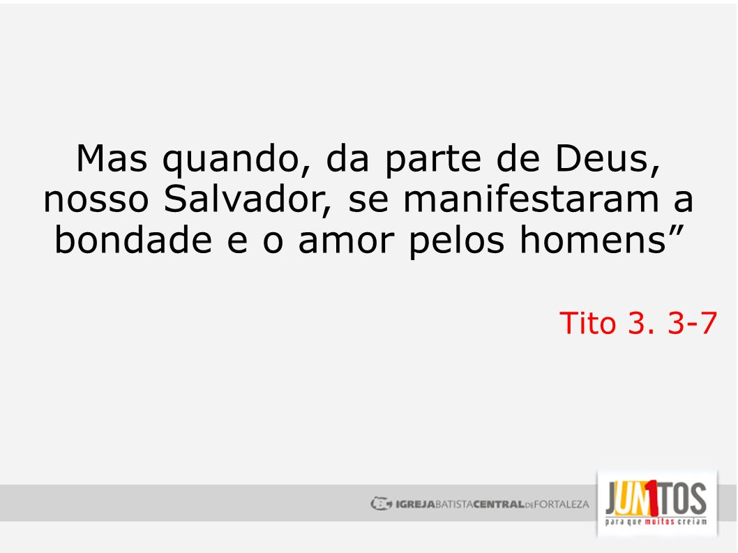 Mas quando, da parte de Deus, nosso Salvador, se manifestaram a bondade e o amor pelos homens Tito 3. 3-7