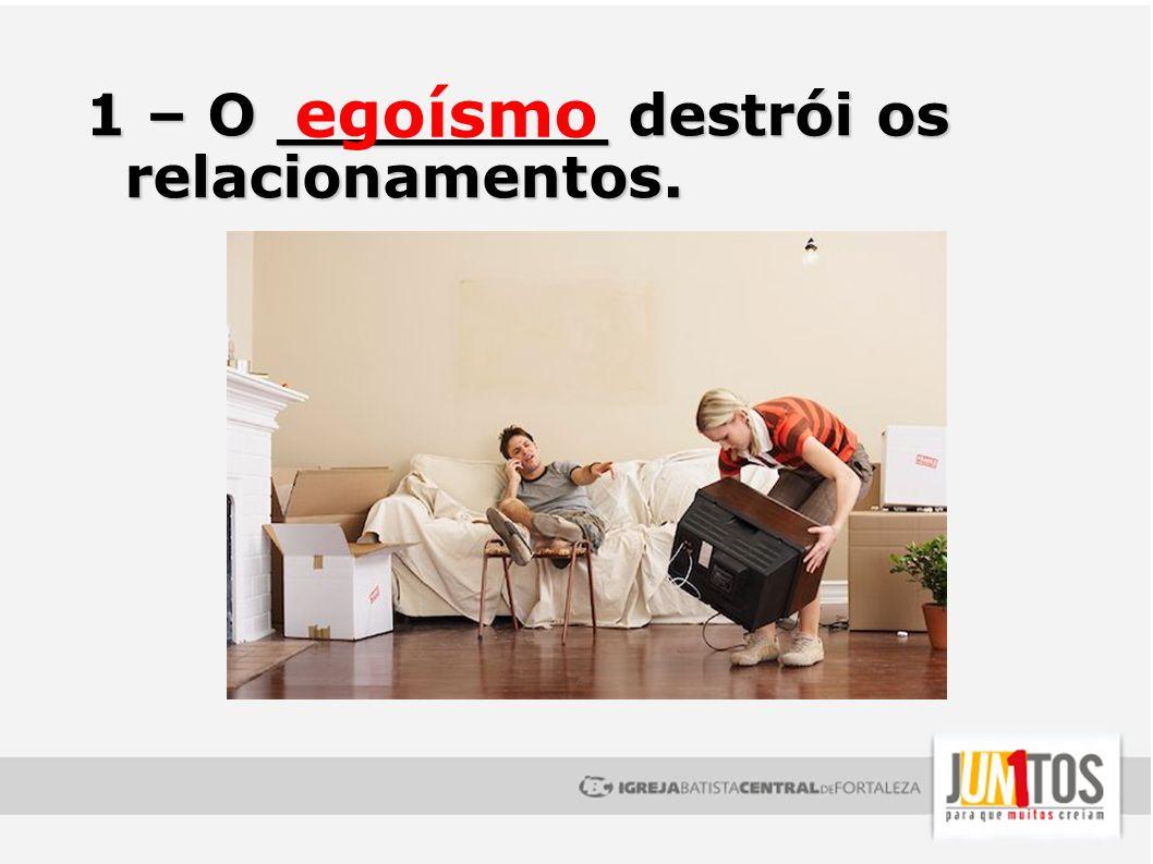 1 – O ________ destrói os relacionamentos. egoísmo