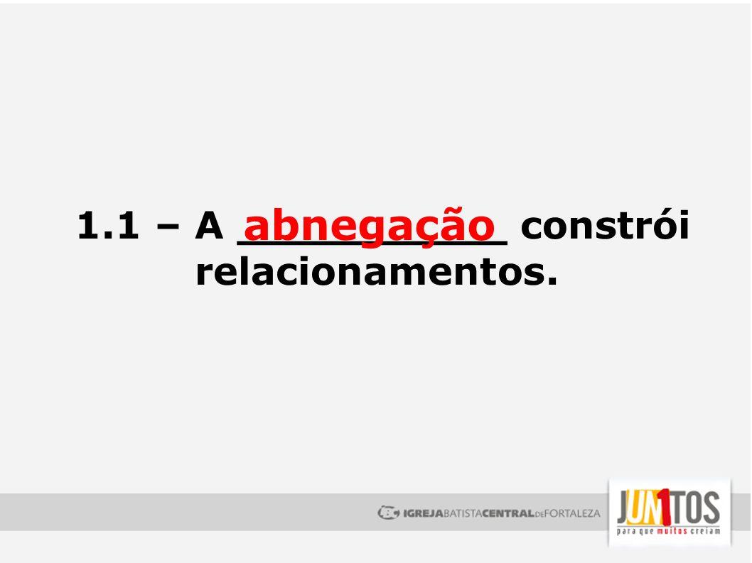 1.1 – A __________ constrói relacionamentos. abnegação