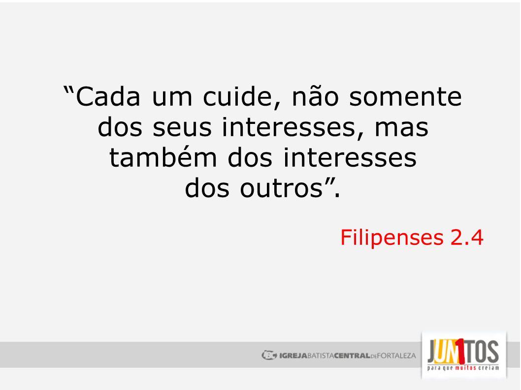Cada um cuide, não somente dos seus interesses, mas também dos interesses dos outros. Filipenses 2.4