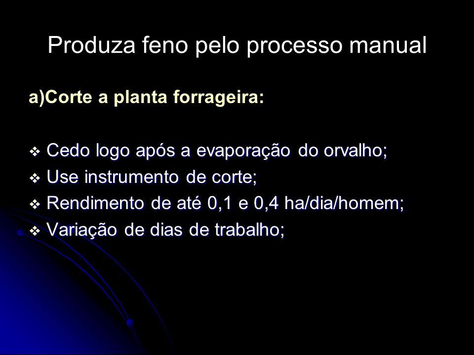 Produza feno pelo processo manual a)Corte a planta forrageira: Cedo logo após a evaporação do orvalho; Cedo logo após a evaporação do orvalho; Use ins