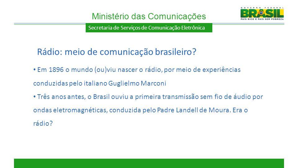 Secretaria de Serviços de Comunicação Eletrônica Em 1896 o mundo (ou)viu nascer o rádio, por meio de experiências conduzidas pelo italiano Guglielmo M