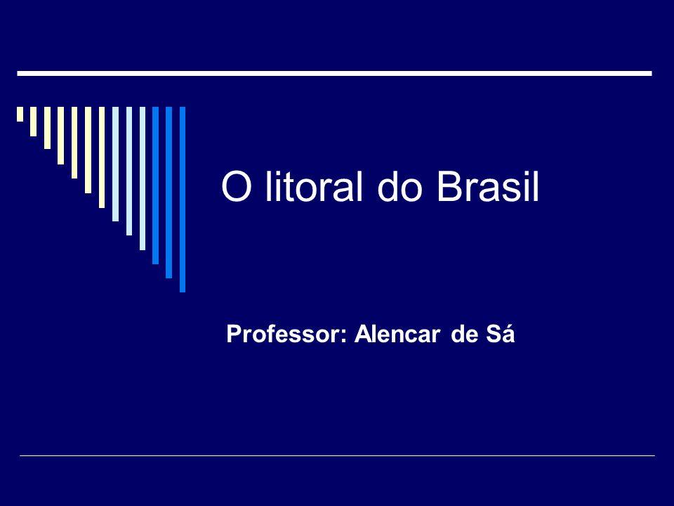 O litoral do Brasil Professor: Alencar de Sá