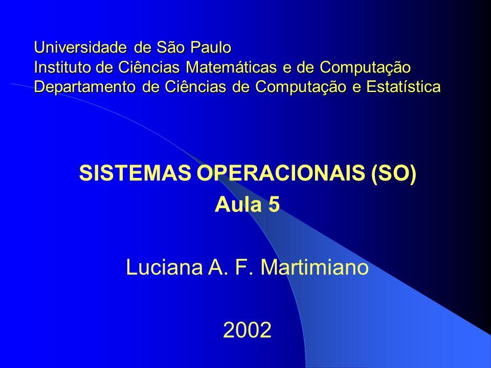 SISTEMAS OPERACIONAIS (SO) Aula 5 Luciana A. F. Martimiano 2002 Universidade de São Paulo Instituto de Ciências Matemáticas e de Computação Departamen
