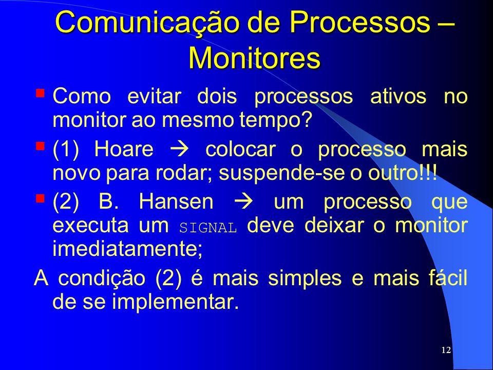 12 Comunicação de Processos – Monitores Como evitar dois processos ativos no monitor ao mesmo tempo? (1) Hoare colocar o processo mais novo para rodar