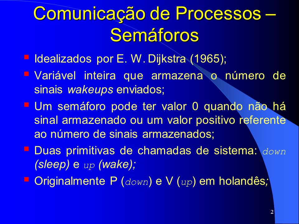 2 Comunicação de Processos – Semáforos Idealizados por E. W. Dijkstra (1965); Variável inteira que armazena o número de sinais wakeups enviados; Um se