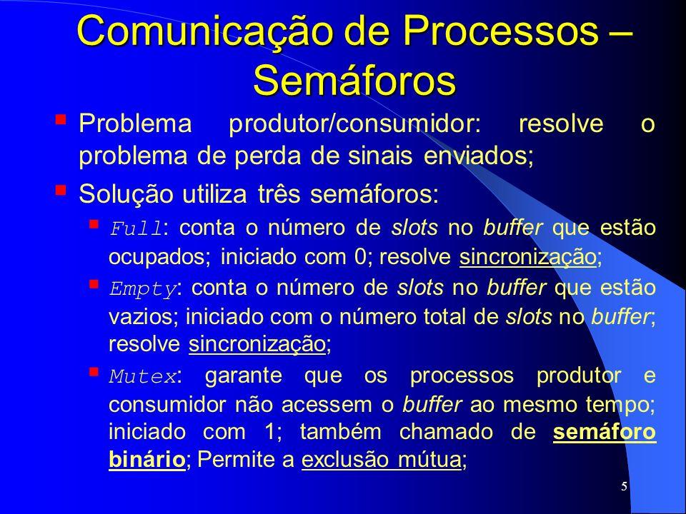6 Comunicação de Processos – Semáforos # include prototypes.h # define N 100 typedef int semaphore; semaphore mutex = 1; semaphore empty = N; semaphore full = 0; void producer (void){ int item; while (TRUE){ produce_item(&item); down(&empty); down(&mutex); enter_item(item); up(&mutex); up(&full); } void consumer (void){ int item; while (TRUE){ down(&full); down(&mutex); remove_item(item); up(&mutex); up(&empty); consume_item(item); }